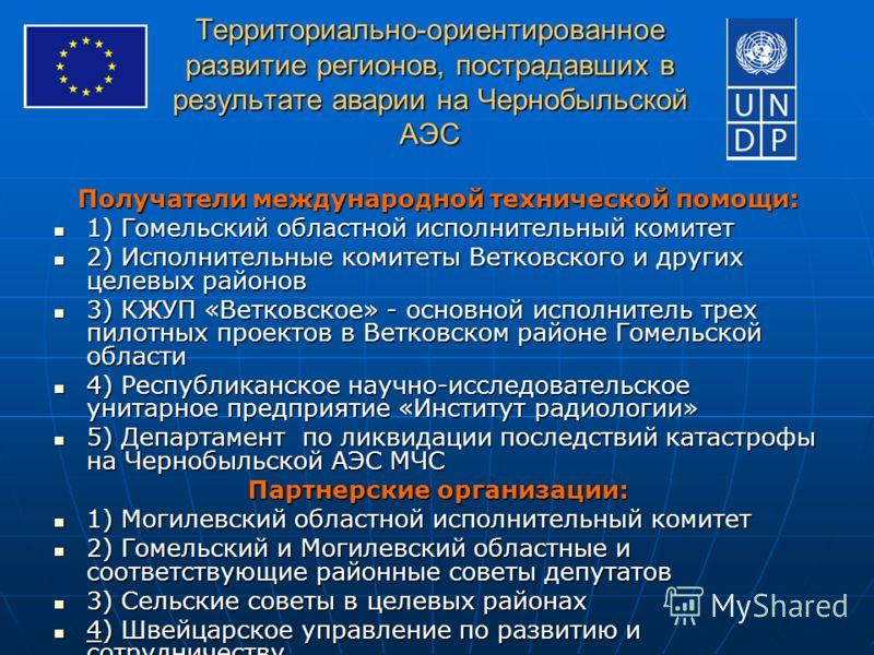 Территориально-ориентированное развитие регионов, пострадавших в результате аварии на Чернобыльской АЭС Получатели международной технической помощи: 1) Гомельский областной исполнительный комитет 1) Гомельский областной исполнительный комитет 2) Испо