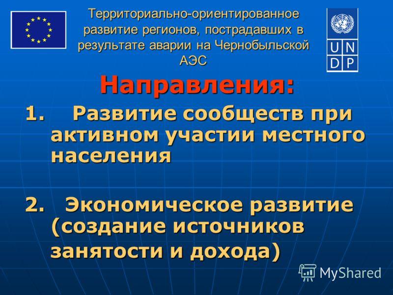 Территориально-ориентированное развитие регионов, пострадавших в результате аварии на Чернобыльской АЭС Направления: 1. Развитие сообществ при активном участии местного населения 2. Экономическое развитие (создание источников занятости и дохода)