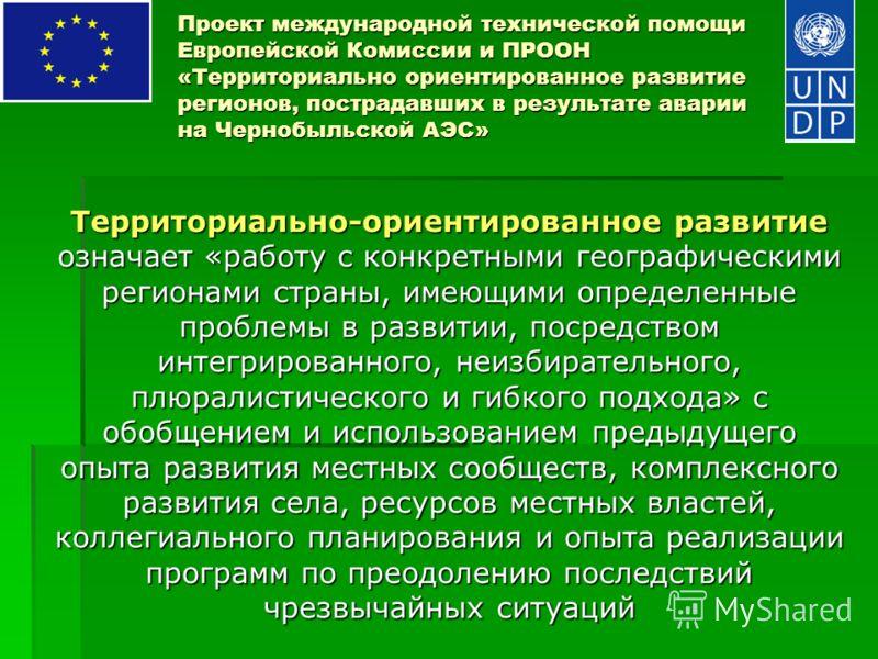 Проект международной технической помощи Европейской Комиссии и ПРООН «Территориально ориентированное развитие регионов, пострадавших в результате аварии на Чернобыльской АЭС» Территориально-ориентированное развитие означает «работу с конкретными геог
