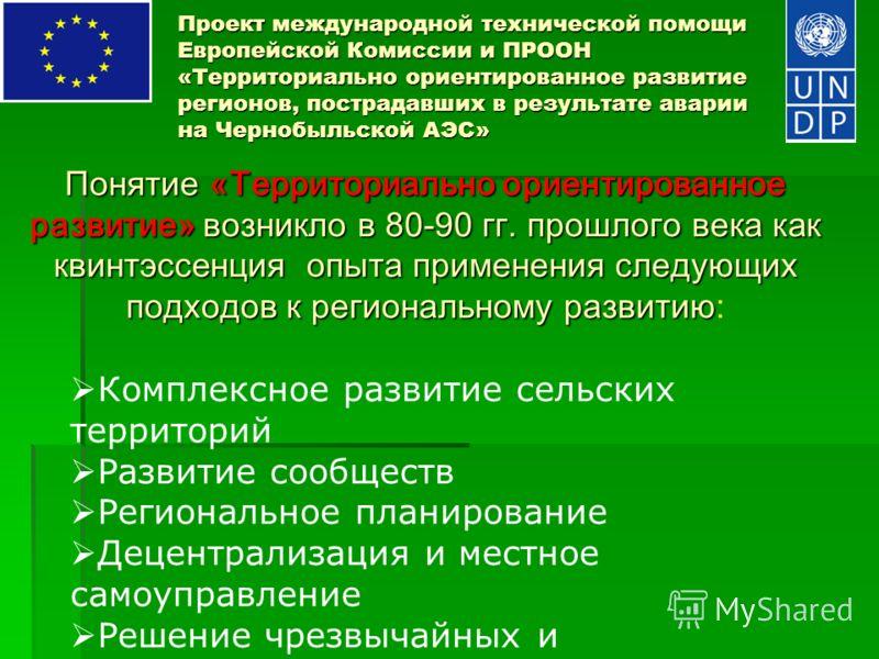 Проект международной технической помощи Европейской Комиссии и ПРООН «Территориально ориентированное развитие регионов, пострадавших в результате аварии на Чернобыльской АЭС» Понятие «Территориально ориентированное развитие» возникло в 80-90 гг. прош