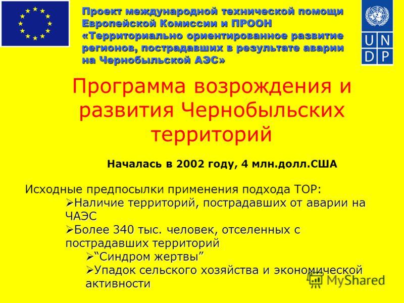 Проект международной технической помощи Европейской Комиссии и ПРООН «Территориально ориентированное развитие регионов, пострадавших в результате аварии на Чернобыльской АЭС» Программа возрождения и развития Чернобыльских территорий Началась в 2002 г