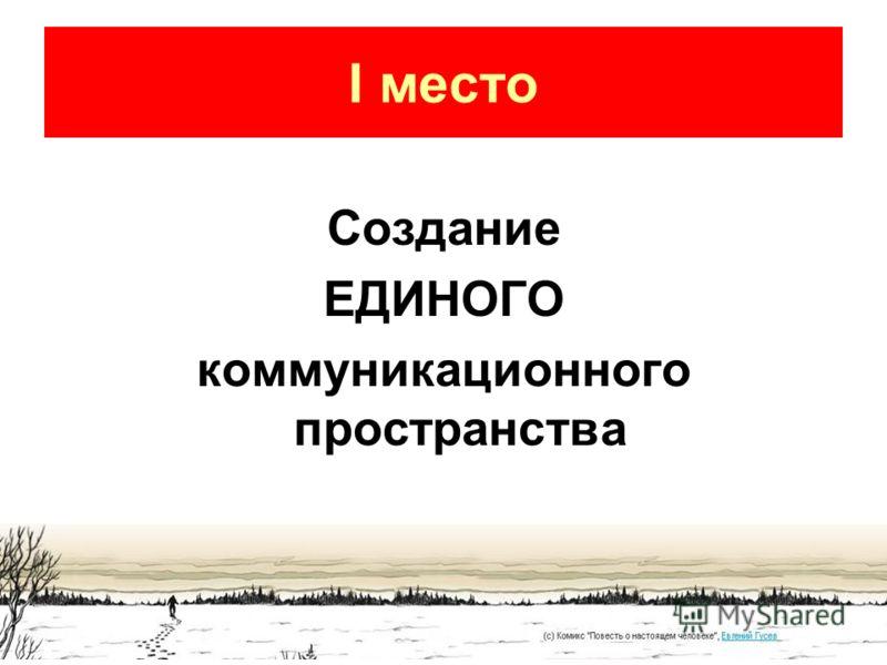 I место Создание ЕДИНОГО коммуникационного пространства