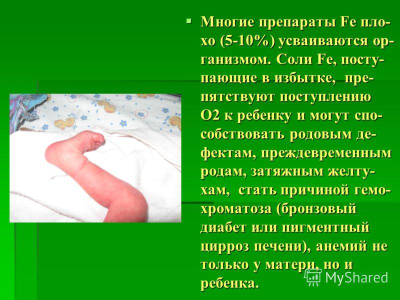 Многие препараты Fe пло- хо (5-10%) усваиваются ор- ганизмом. Соли Fe, посту- пающие в избытке, пре- пятствуют поступлению O2 к ребенку и могут спо- собствовать родовым де- фектам, преждевременным родам, затяжным желту- хам, стать причиной гемо- хром