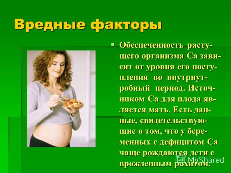 Вредные факторы Обеспеченность расту- щего организма Са зави- сит от уровня его посту- пления во внутриут- робный период. Источ- ником Са для плода яв- ляется мать. Есть дан- ные, свидетельствую- щие о том, что у бере- менных с дефицитом Са чаще рожд