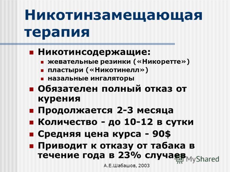А.Е.Шабашов, 2003 Никотинзамещающая терапия Никотинсодержащие: жевательные резинки («Никоретте») пластыри («Никотинелл») назальные ингаляторы Обязателен полный отказ от курения Продолжается 2-3 месяца Количество - до 10-12 в сутки Средняя цена курса