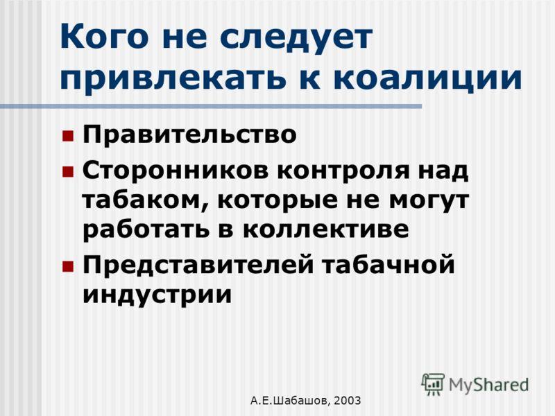 А.Е.Шабашов, 2003 Кого не следует привлекать к коалиции Правительство Сторонников контроля над табаком, которые не могут работать в коллективе Представителей табачной индустрии
