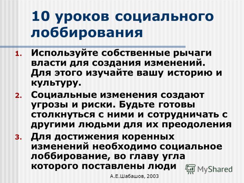 А.Е.Шабашов, 2003 10 уроков социального лоббирования 1. Используйте собственные рычаги власти для создания изменений. Для этого изучайте вашу историю и культуру. 2. Социальные изменения создают угрозы и риски. Будьте готовы столкнуться с ними и сотру