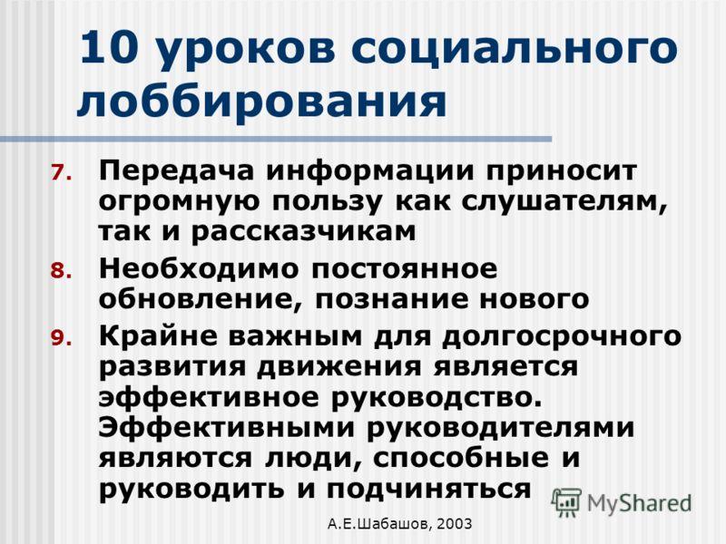 А.Е.Шабашов, 2003 10 уроков социального лоббирования 7. Передача информации приносит огромную пользу как слушателям, так и рассказчикам 8. Необходимо постоянное обновление, познание нового 9. Крайне важным для долгосрочного развития движения является