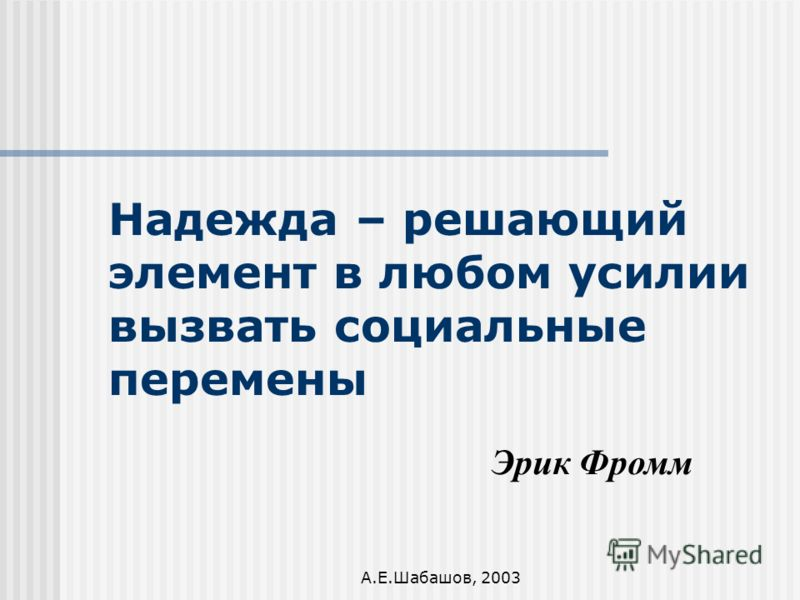 А.Е.Шабашов, 2003 Надежда – решающий элемент в любом усилии вызвать социальные перемены Эрик Фромм