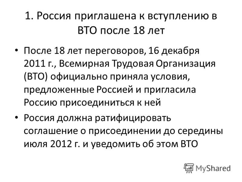 1. Россия приглашена к вступлению в ВТО после 18 лет После 18 лет переговоров, 16 декабря 2011 г., Всемирная Трудовая Организация (ВТО) официально приняла условия, предложенные Россией и пригласила Россию присоединиться к ней Россия должна ратифициро