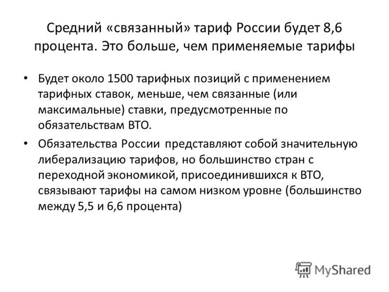 Средний «связанный» тариф России будет 8,6 процента. Это больше, чем применяемые тарифы Будет около 1500 тарифных позиций с применением тарифных ставок, меньше, чем связанные (или максимальные) ставки, предусмотренные по обязательствам ВТО. Обязатель