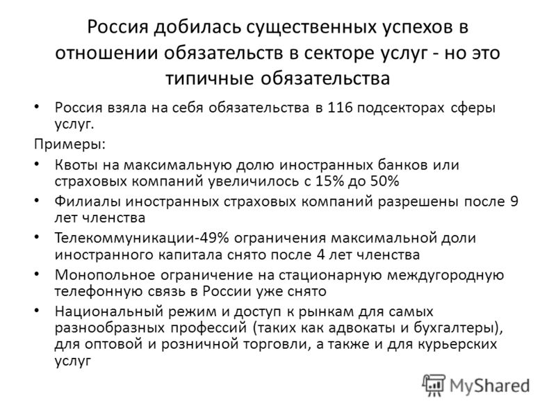 Россия добилась существенных успехов в отношении обязательств в секторе услуг - но это типичные обязательства Россия взяла на себя обязательства в 116 подсекторах сферы услуг. Примеры: Квоты на максимальную долю иностранных банков или страховых компа