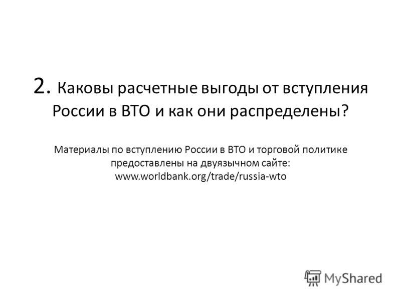 2. Каковы расчетные выгоды от вступления России в ВТО и как они распределены? Материалы по вступлению России в ВТО и торговой политике предоставлены на двуязычном сайте: www.worldbank.org/trade/russia-wto