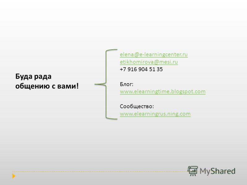 elena@e-learningcenter.ru etikhomirova@mesi.ru +7 916 904 51 35 Блог: www.elearningtime.blogspot.com Сообщество: www.elearningrus.ning.com Буда рада общению с вами!