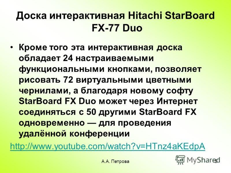 А.А. Петрова5 Доска интерактивная Hitachi StarBoard FX-77 Duo Кроме того эта интерактивная доска обладает 24 настраиваемыми функциональными кнопками, позволяет рисовать 72 виртуальными цветными чернилами, а благодаря новому софту StarBoard FX Duo мож