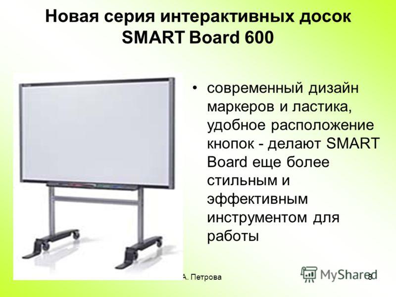 А.А. Петрова8 Новая серия интерактивных досок SMART Board 600 современный дизайн маркеров и ластика, удобное расположение кнопок - делают SMART Board еще более стильным и эффективным инструментом для работы
