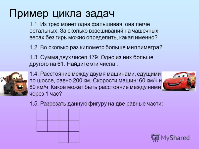 Пример цикла задач 1.1. Из трех монет одна фальшивая, она легче остальных. За сколько взвешиваний на чашечных весах без гирь можно определить, какая именно? 1.2. Во сколько раз километр больше миллиметра? 1.3. Сумма двух чисел 179. Одно из них больше