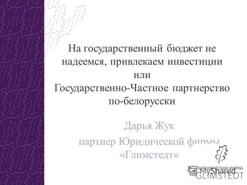 На государственный бюджет не надеемся, привлекаем инвестиции или Государственно-Частное партнерство по-белорусски Дарья Жук партнер Юридической фирмы «Глимстедт»