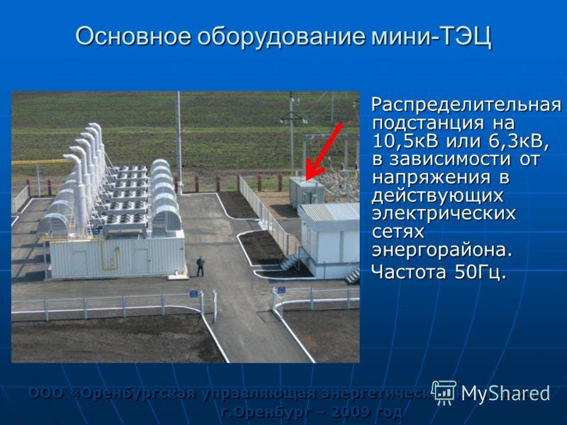 Основное оборудование мини-ТЭЦ ООО «Оренбургская управляющая энергетическая компания» г.Оренбург – 2009 год Распределительная подстанция на 10,5кВ или 6,3кВ, в зависимости от напряжения в действующих электрических сетях энергорайона. Распределительна