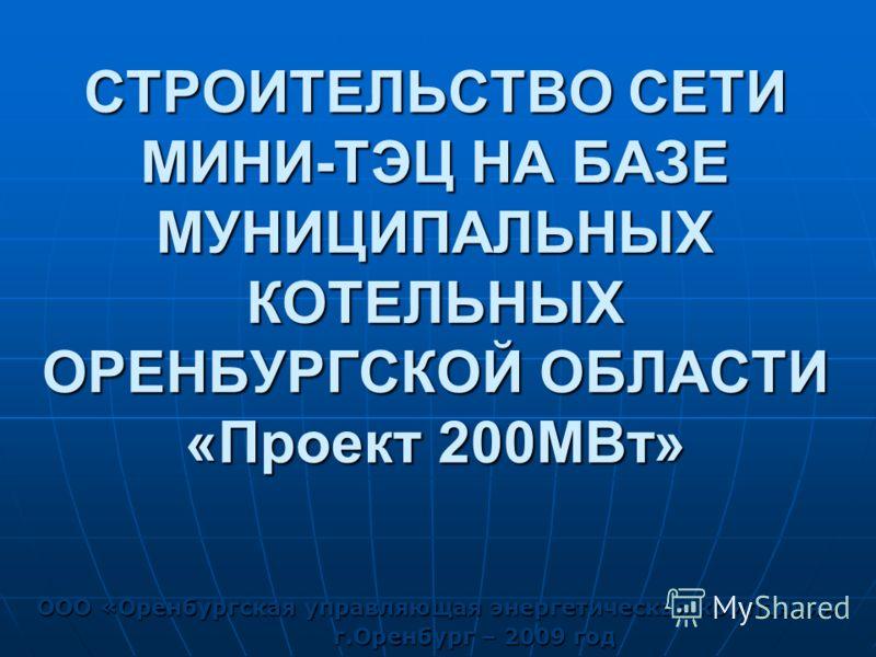 СТРОИТЕЛЬСТВО СЕТИ МИНИ-ТЭЦ НА БАЗЕ МУНИЦИПАЛЬНЫХ КОТЕЛЬНЫХ ОРЕНБУРГСКОЙ ОБЛАСТИ «Проект 200МВт» ООО «Оренбургская управляющая энергетическая компания» г.Оренбург – 2009 год