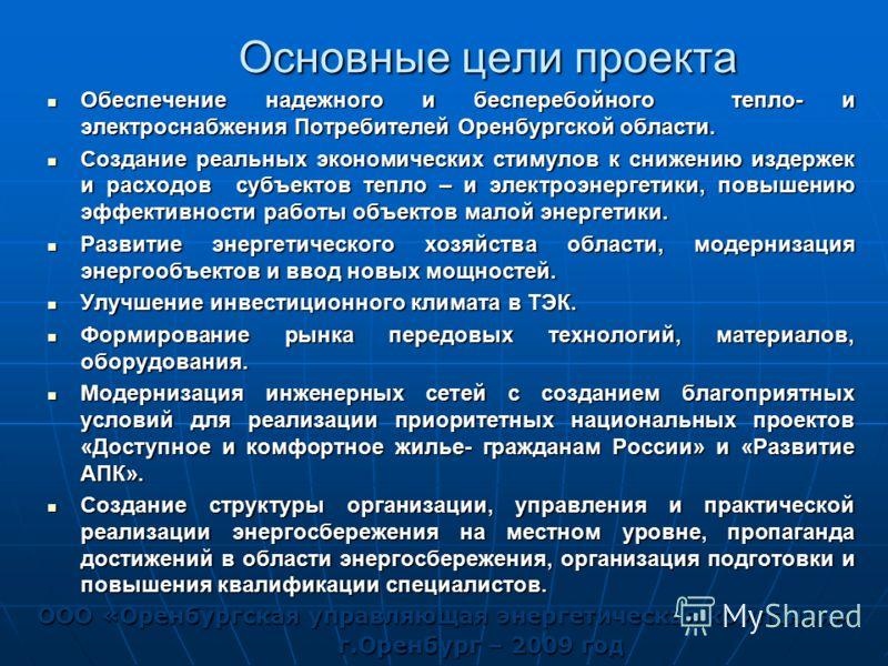Основные цели проекта Обеспечение надежного и бесперебойного тепло- и электроснабжения Потребителей Оренбургской области. Обеспечение надежного и бесперебойного тепло- и электроснабжения Потребителей Оренбургской области. Создание реальных экономичес