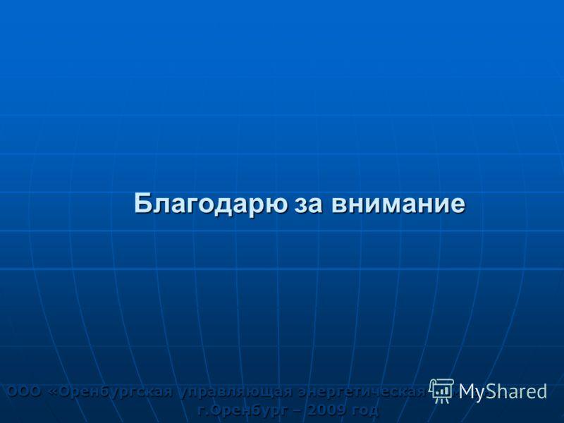 Благодарю за внимание ООО «Оренбургская управляющая энергетическая компания» г.Оренбург – 2009 год