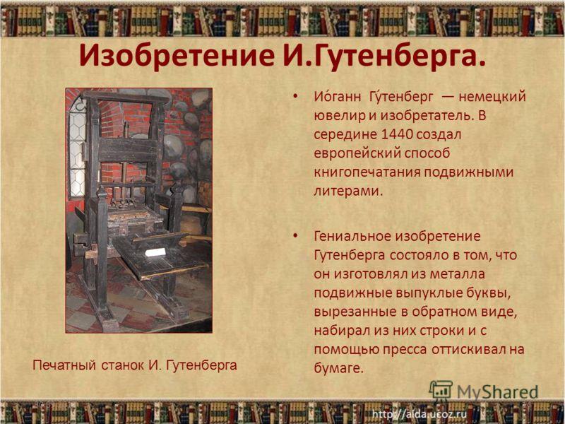 Изобретение И.Гутенберга. Ио́ганн Гу́тенберг немецкий ювелир и изобретатель. В середине 1440 создал европейский способ книгопечатания подвижными литерами. Гениальное изобретение Гутенберга состояло в том, что он изготовлял из металла подвижные выпукл