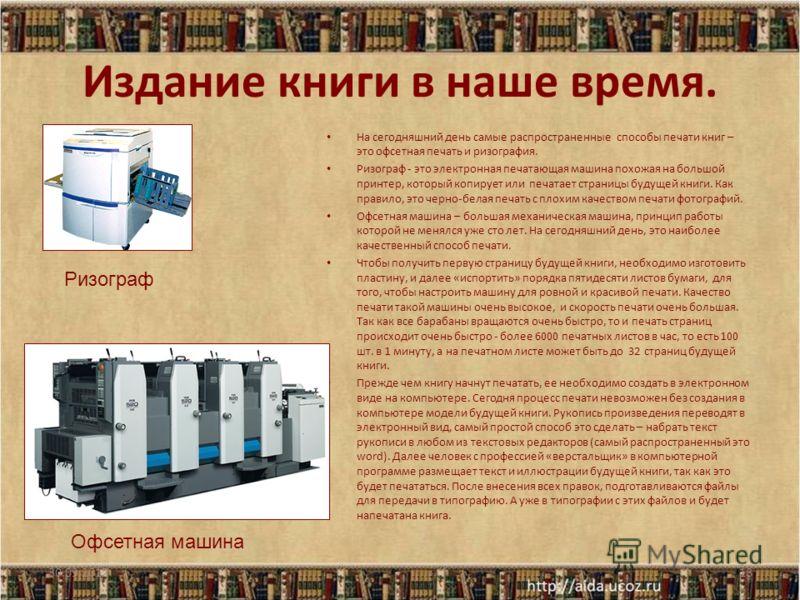 Издание книги в наше время. На сегодняшний день самые распространенные способы печати книг – это офсетная печать и ризография. Ризограф - это электронная печатающая машина похожая на большой принтер, который копирует или печатает страницы будущей кни