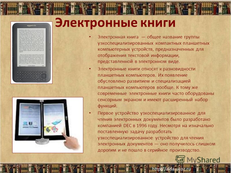 Электронные книги Электронная книга общее название группы узкоспециализированных компактных планшетных компьютерных устройств, предназначенных для отображения текстовой информации, представленной в электронном виде. Электронные книги относят к разнов