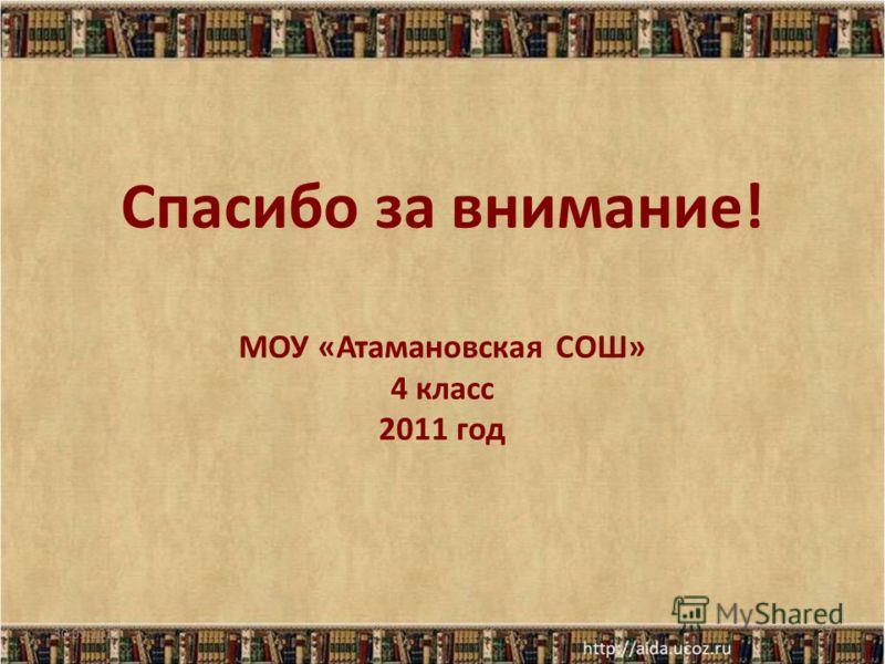 Спасибо за внимание! МОУ «Атамановская СОШ» 4 класс 2011 год 07.08.201227