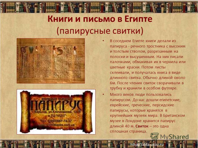 Книги и письмо в Египте (папирусные свитки) В соседнем Египте книги делали из папируса - речного тростника с высоким и толстым стволом, разрезанным на полоски и высушенным. На них писали палочками, обмакивая их в чернила или цветные краски. Потом лис