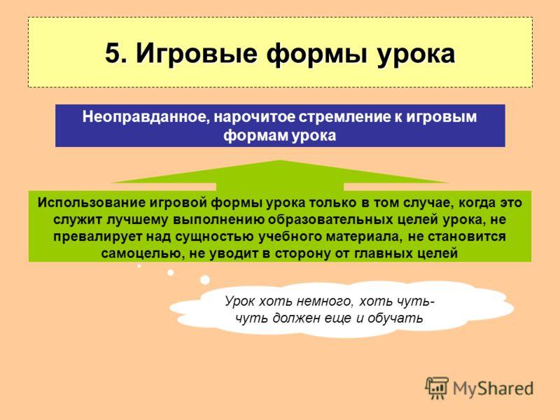5. Игровые формы урока Использование игровой формы урока только в том случае, когда это служит лучшему выполнению образовательных целей урока, не превалирует над сущностью учебного материала, не становится самоцелью, не уводит в сторону от главных це