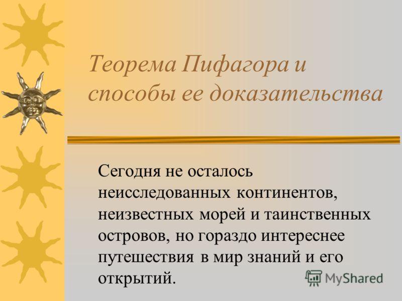 Теорема Пифагора и способы ее доказательства Сегодня не осталось неисследованных континентов, неизвестных морей и таинственных островов, но гораздо интереснее путешествия в мир знаний и его открытий.