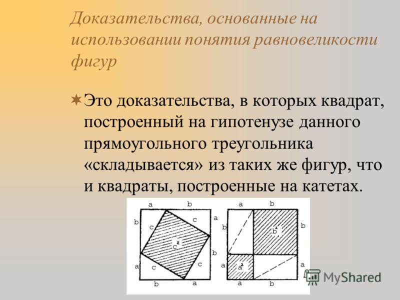 Доказательства, основанные на использовании понятия равновеликости фигур Это доказательства, в которых квадрат, построенный на гипотенузе данного прямоугольного треугольника «складывается» из таких же фигур, что и квадраты, построенные на катетах.