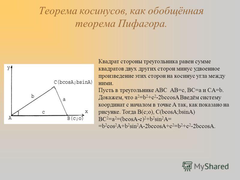 Теорема косинусов, как обобщённая теорема Пифагора. Квадрат стороны треугольника равен сумме квадратов двух других сторон минус удвоенное произведение этих сторон на косинус угла между ними. Пусть в треугольнике ABC AB=c, BC=a и CA=b. Докажем, что а