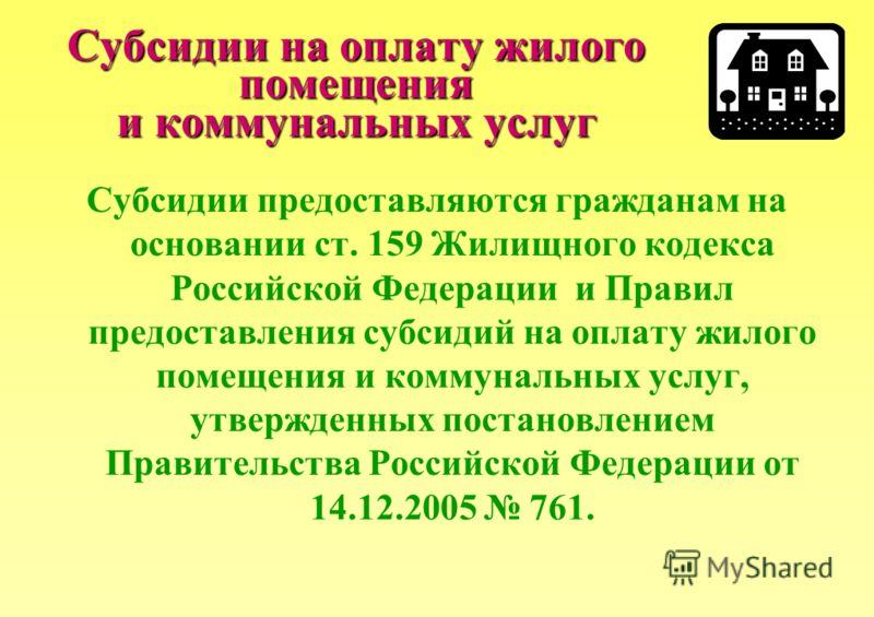 Субсидии на оплату жилого помещения и коммунальных услуг Субсидии предоставляются гражданам на основании ст. 159 Жилищного кодекса Российской Федерации и Правил предоставления субсидий на оплату жилого помещения и коммунальных услуг, утвержденных пос