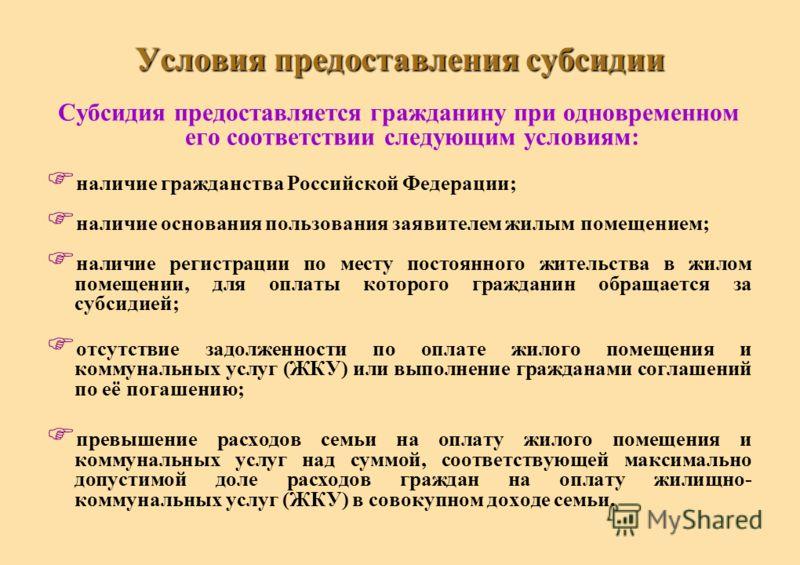 Условия предоставления субсидии Субсидия предоставляется гражданину при одновременном его соответствии следующим условиям: наличие гражданства Российской Федерации; наличие основания пользования заявителем жилым помещением; наличие регистрации по мес