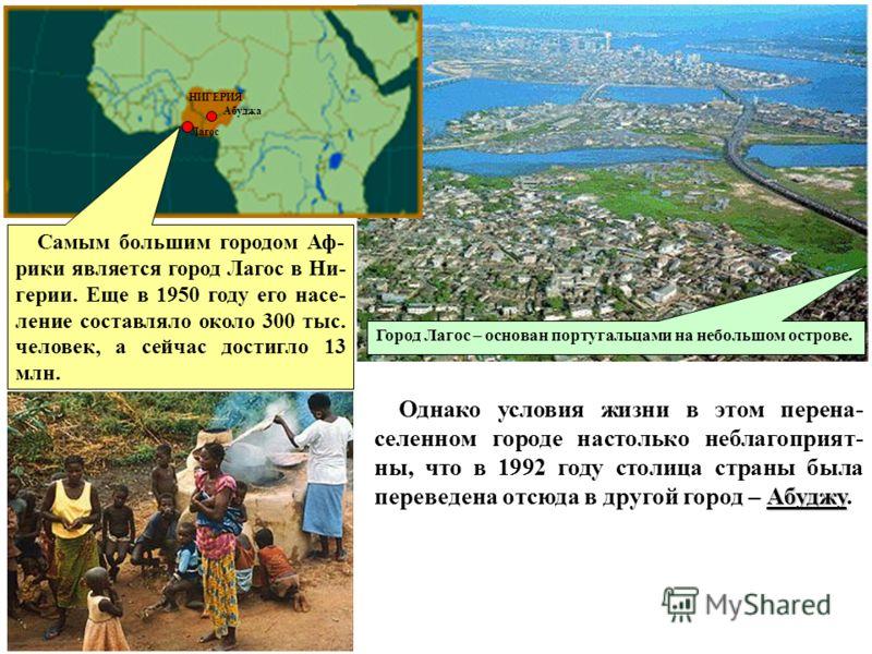 Самым большим городом Аф- рики является город Лагос в Ни- герии. Еще в 1950 году его насе- ление составляло около 300 тыс. человек, а сейчас достигло 13 млн. Абуджу Однако условия жизни в этом перена- селенном городе настолько неблагоприят- ны, что в