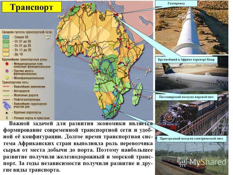 Транспорт Газопровод Пригородный поезд на электрической тяге. Крупнейший в Африке аэропорт Каир Пассажирский поезд на паровой тяге Важной задачей для развития экономики является формирование современной транспортной сети и удоб- ной её конфигурации.