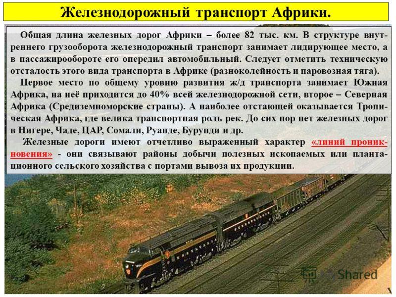 Железнодорожный транспорт Африки. Общая длина железных дорог Африки – более 82 тыс. км. В структуре внут- реннего грузооборота железнодорожный транспорт занимает лидирующее место, а в пассажирообороте его опередил автомобильный. Следует отметить техн