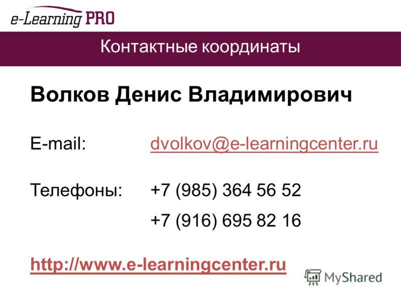 Контактные координаты Волков Денис Владимирович E-mail: dvolkov@e-learningcenter.ru Телефоны:+7 (985) 364 56 52 +7 (916) 695 82 16 http://www.e-learningcenter.ru