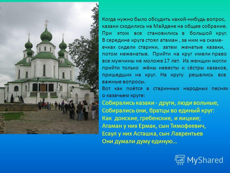 Когда нужно было обсудить какой-нибудь вопрос, казаки сходились на Майдане на общее собрание. При этом все становились в большой круг. В середине круга стоял атаман, за ним на скаме- ечках сидели старики, затем женатые казаки, потом неженатые. Прийти