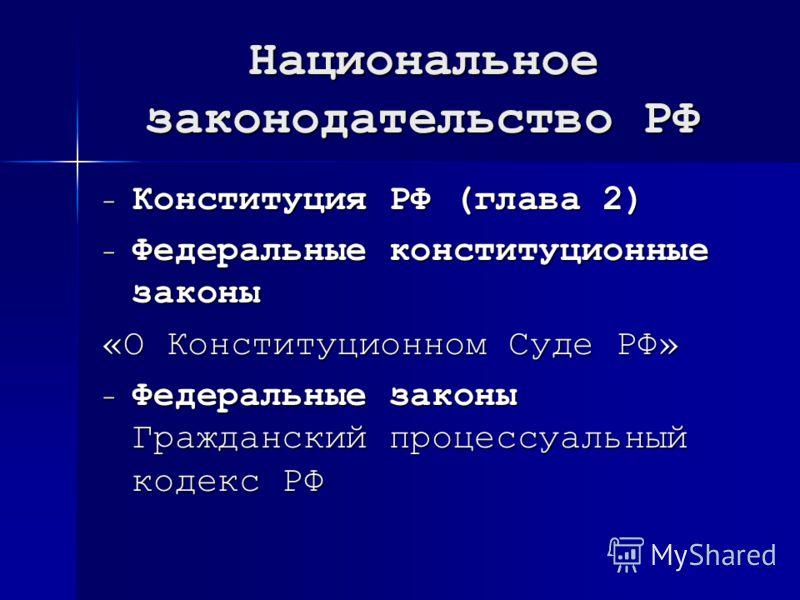 Национальное законодательство РФ - Конституция РФ (глава 2) - Федеральные конституционные законы «О Конституционном Суде РФ» - Федеральные законы Гражданский процессуальный кодекс РФ