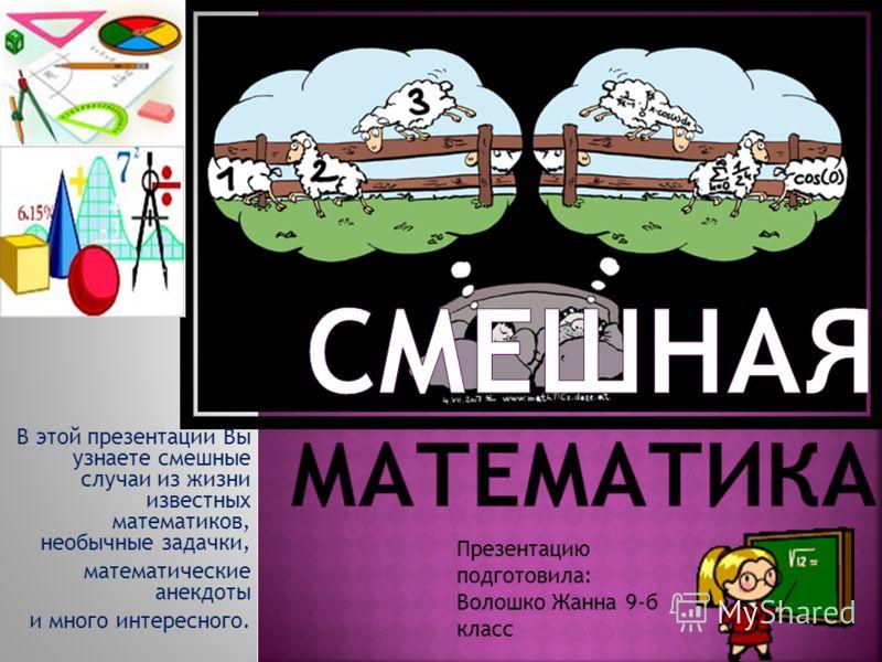 В этой презентации Вы узнаете смешные случаи из жизни известных математиков, необычные задачки, математические анекдоты и много интересного. Презентацию подготовила: Волошко Жанна 9-б класс