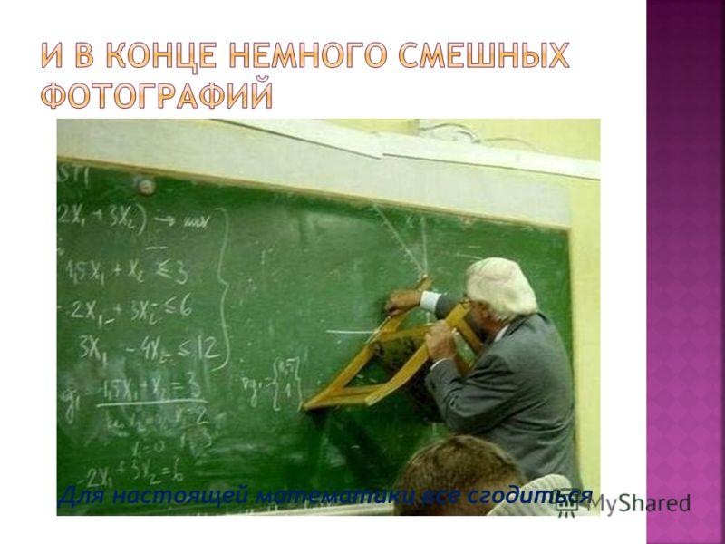 Для настоящей математики все сгодиться