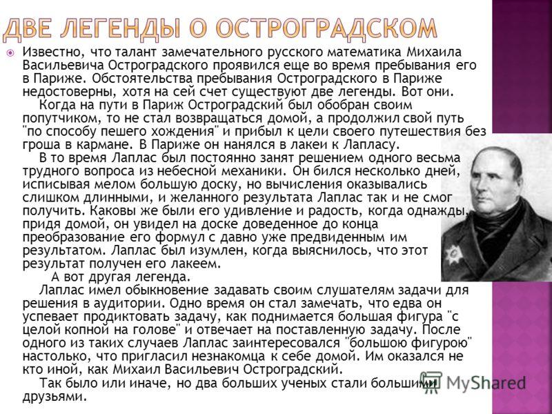 Известно, что талант замечательного русского математика Михаила Васильевича Остроградского проявился еще во время пребывания его в Париже. Обстоятельства пребывания Остроградского в Париже недостоверны, хотя на сей счет существуют две легенды. Вот он