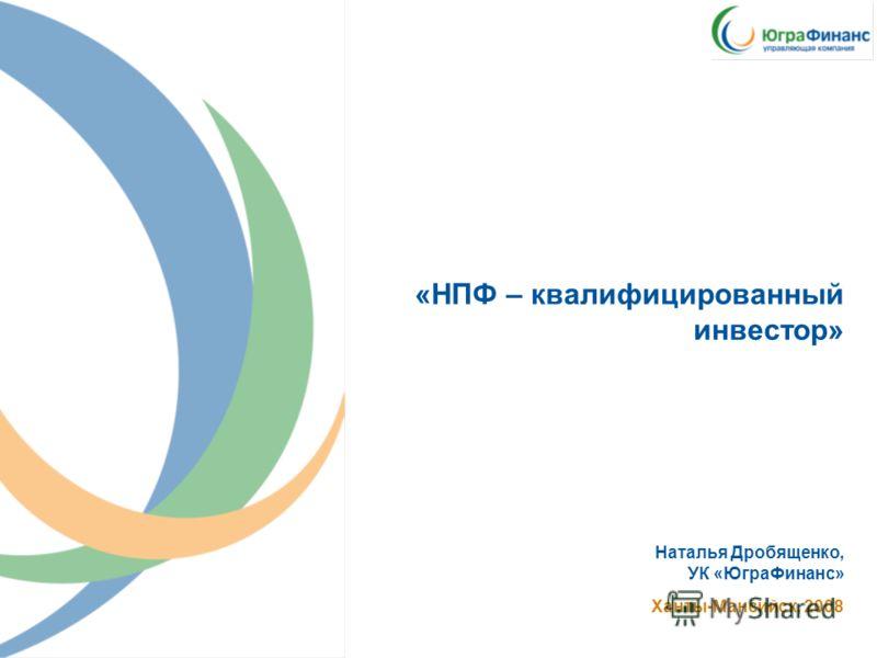 «НПФ – квалифицированный инвестор» Наталья Дробященко, УК «ЮграФинанс» Ханты-Мансийск, 2008
