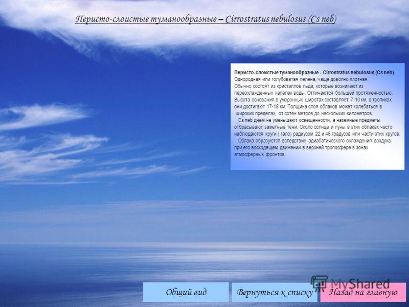 Перисто-слоистые туманообразные – Cirrоstratus nebulosus (Cs neb) Перисто-слоистые туманообразные - Cirrostratus nebulosus (Cs neb). Однородная или голубоватая пелена, чаще доволно плотная. Обычно состоят из кристаллов льда, которые возникают из пере