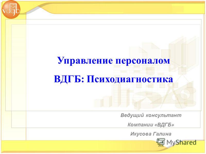 Управление персоналом ВДГБ: Психодиагностика Ведущий консультант Компании «ВДГБ» Икусова Галина