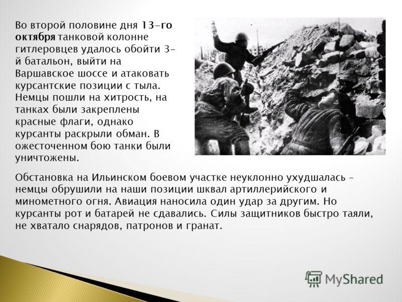 Во второй половине дня 13-го октября танковой колонне гитлеровцев удалось обойти 3- й батальон, выйти на Варшавское шоссе и атаковать курсантские позиции с тыла. Немцы пошли на хитрость, на танках были закреплены красные флаги, однако курсанты раскры